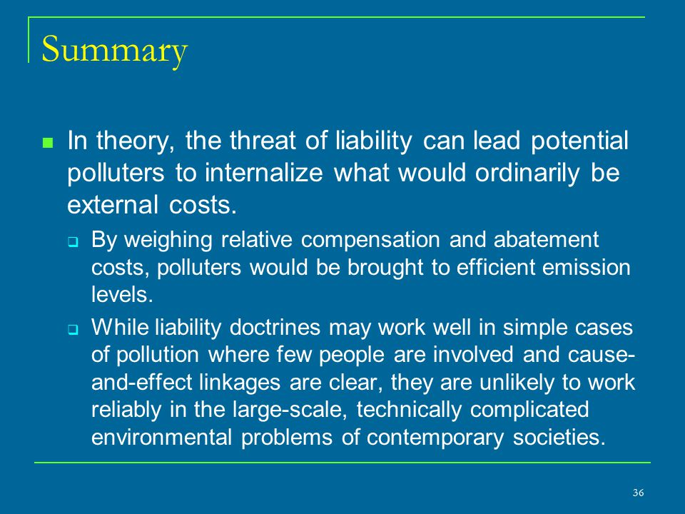 Summary In theory, the threat of liability can lead potential polluters to internalize what would ordinarily be external costs.