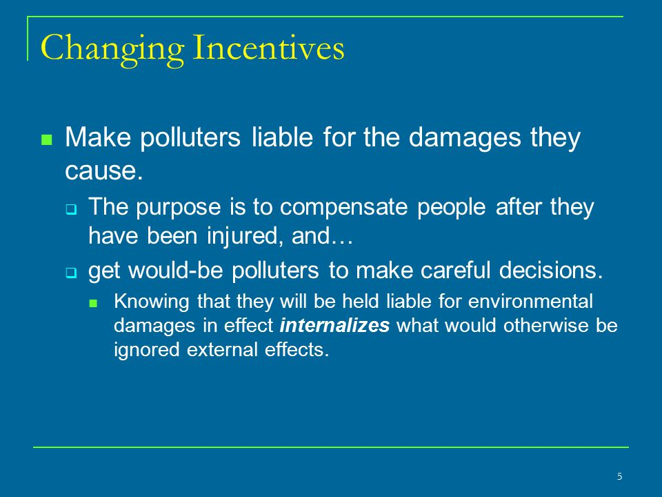 Changing Incentives Make polluters liable for the damages they cause.