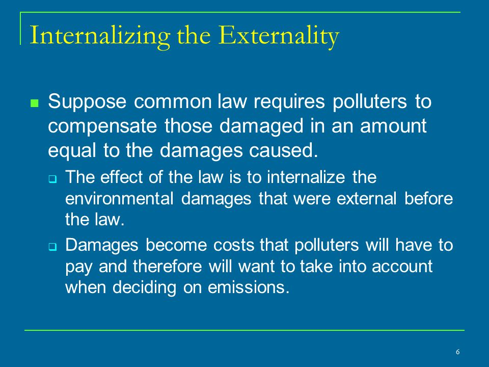 Internalizing the Externality Suppose common law requires polluters to compensate those damaged in an amount equal to the damages caused.  The effect