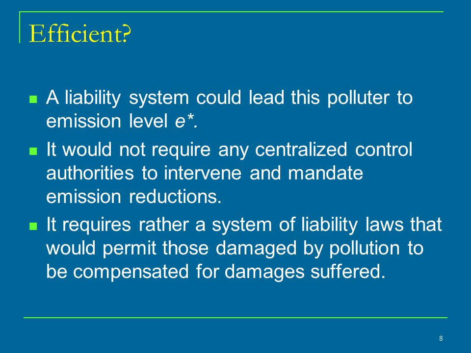 Efficient? A liability system could lead this polluter to emission level e*. It would not require any centralized control authorities to intervene and