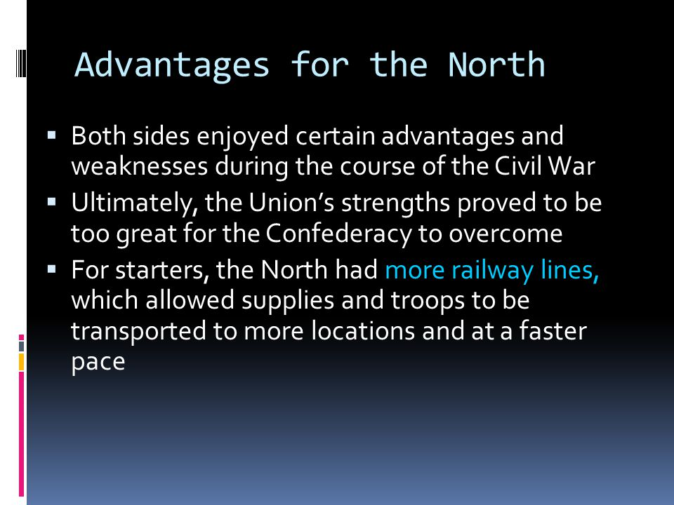 Advantages for the North  Both sides enjoyed certain advantages and weaknesses during the course of the Civil War  Ultimately, the Union's strengths proved to be too great for the Confederacy to overcome  For starters, the North had more railway lines, which allowed supplies and troops to be transported to more locations and at a faster pace