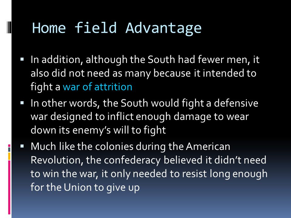 Home field Advantage  In addition, although the South had fewer men, it also did not need as many because it intended to fight a war of attrition  In other words, the South would fight a defensive war designed to inflict enough damage to wear down its enemy's will to fight  Much like the colonies during the American Revolution, the confederacy believed it didn't need to win the war, it only needed to resist long enough for the Union to give up
