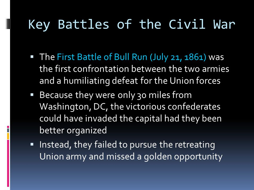 Key Battles of the Civil War  The First Battle of Bull Run (July 21, 1861) was the first confrontation between the two armies and a humiliating defeat for the Union forces  Because they were only 30 miles from Washington, DC, the victorious confederates could have invaded the capital had they been better organized  Instead, they failed to pursue the retreating Union army and missed a golden opportunity