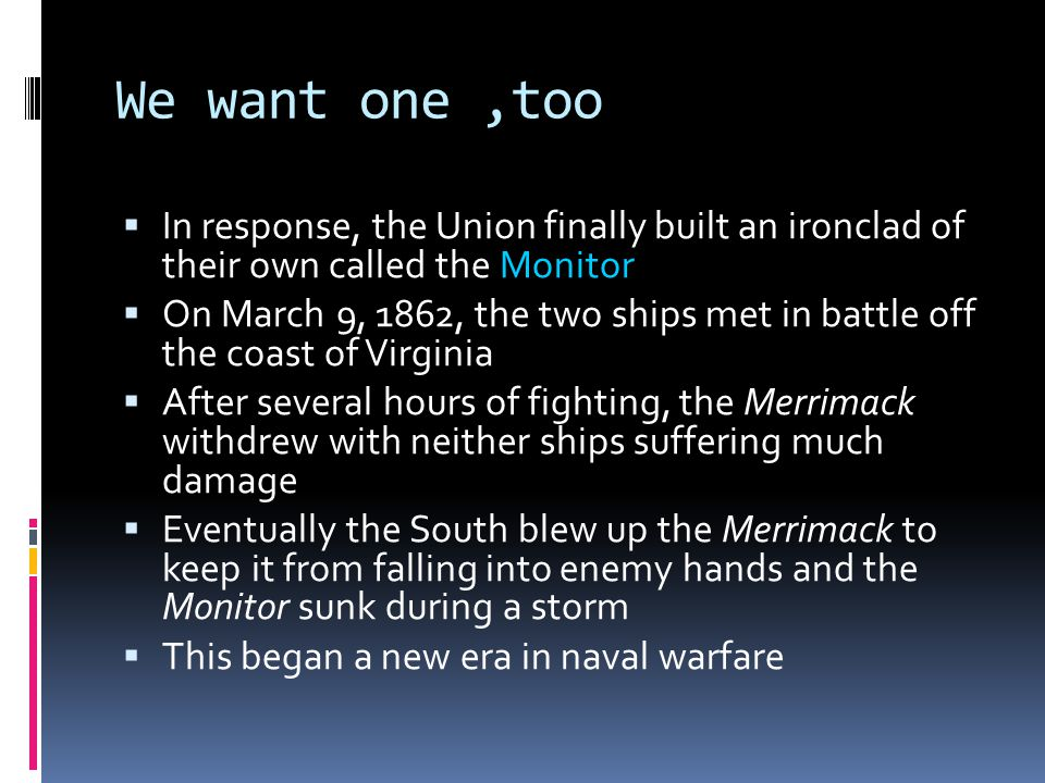 We want one,too  In response, the Union finally built an ironclad of their own called the Monitor  On March 9, 1862, the two ships met in battle off the coast of Virginia  After several hours of fighting, the Merrimack withdrew with neither ships suffering much damage  Eventually the South blew up the Merrimack to keep it from falling into enemy hands and the Monitor sunk during a storm  This began a new era in naval warfare