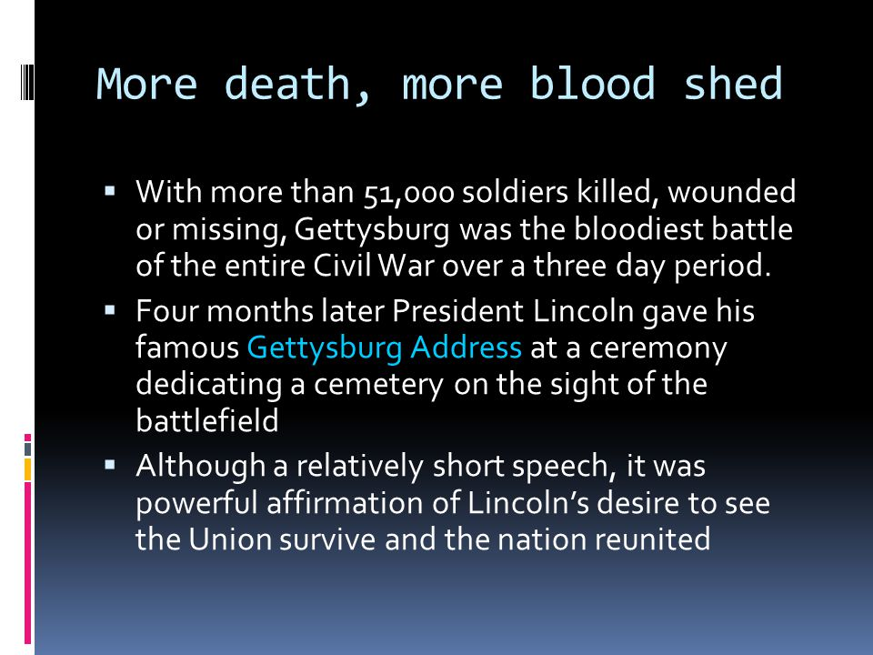 More death, more blood shed  With more than 51,000 soldiers killed, wounded or missing, Gettysburg was the bloodiest battle of the entire Civil War over a three day period.