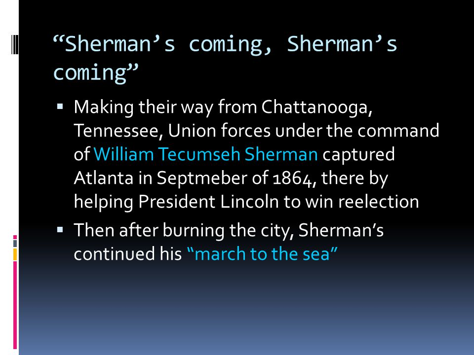 Sherman's coming, Sherman's coming  Making their way from Chattanooga, Tennessee, Union forces under the command of William Tecumseh Sherman captured Atlanta in Septmeber of 1864, there by helping President Lincoln to win reelection  Then after burning the city, Sherman's continued his march to the sea