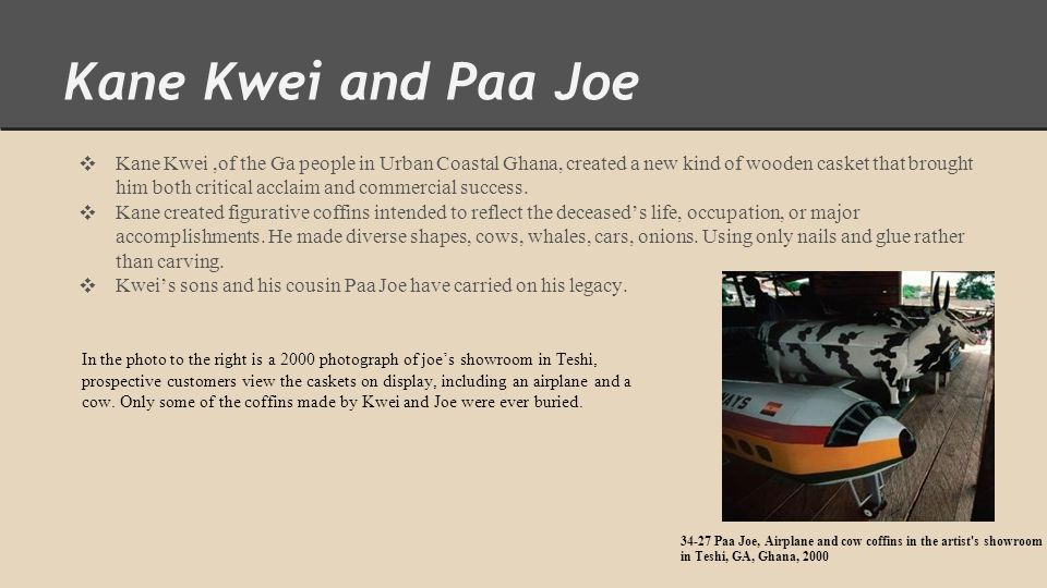 Kane Kwei and Paa Joe ❖ Kane Kwei,of the Ga people in Urban Coastal Ghana, created a new kind of wooden casket that brought him both critical acclaim