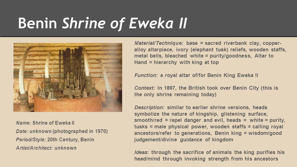 Benin Shrine of Eweka II Material/Technique: base = sacred riverbank clay, copper- alloy altarpiece, ivory (elephant tusk) reliefs, wooden staffs, met