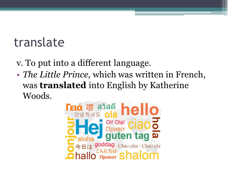 translate v. To put into a different language.