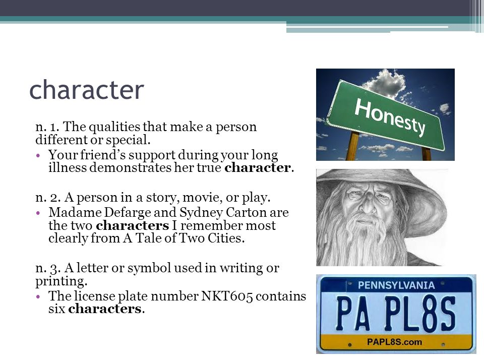 character n. 1. The qualities that make a person different or special.