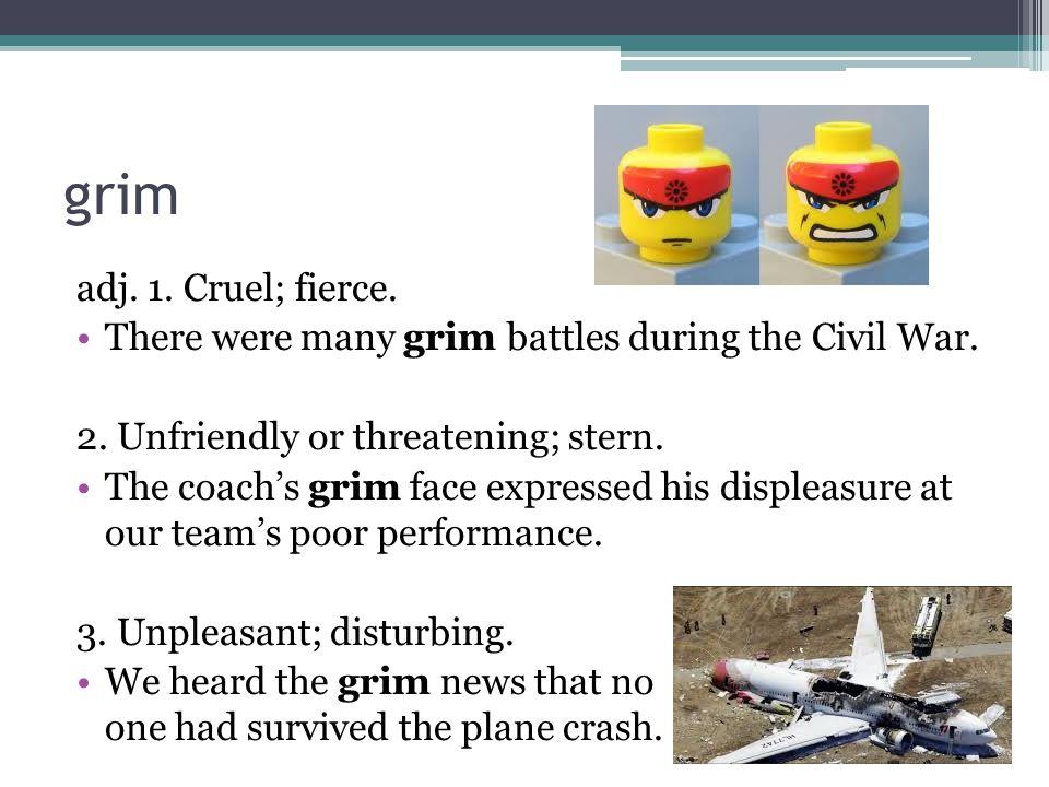 grim adj. 1. Cruel; fierce. There were many grim battles during the Civil War.