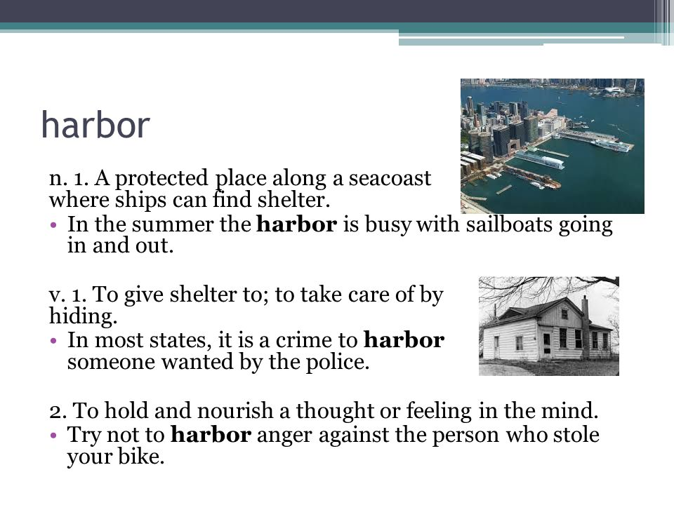 harbor n. 1. A protected place along a seacoast where ships can find shelter.