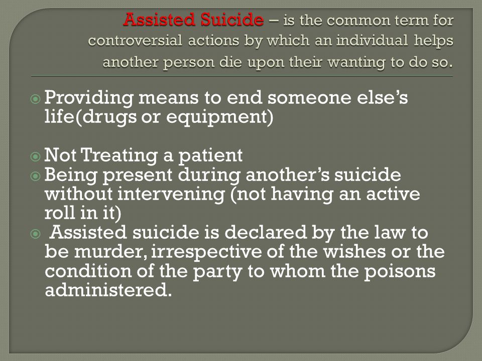  Providing means to end someone else's life(drugs or equipment)  Not Treating a patient  Being present during another's suicide without intervening (not having an active roll in it)  Assisted suicide is declared by the law to be murder, irrespective of the wishes or the condition of the party to whom the poisons administered.
