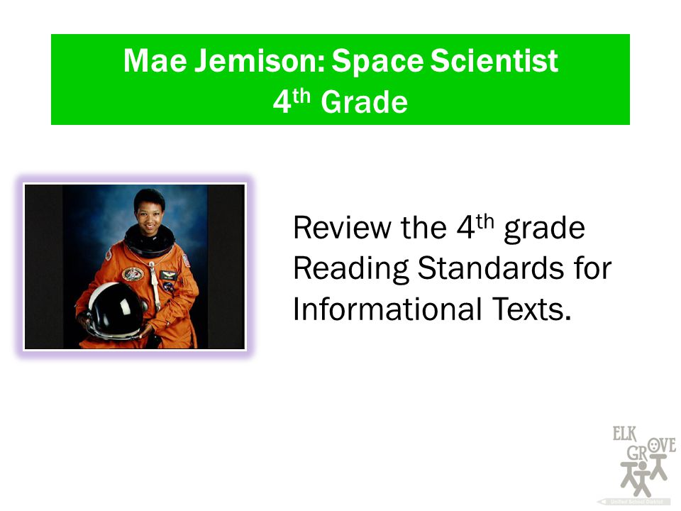 Mae Jemison: Space Scientist 4 th Grade Review the 4 th grade Reading Standards for Informational Texts.