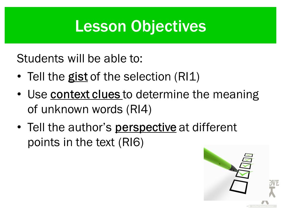 Lesson Objectives Students will be able to: Tell the gist of the selection (RI1) Use context clues to determine the meaning of unknown words (RI4) Tell the author's perspective at different points in the text (RI6)