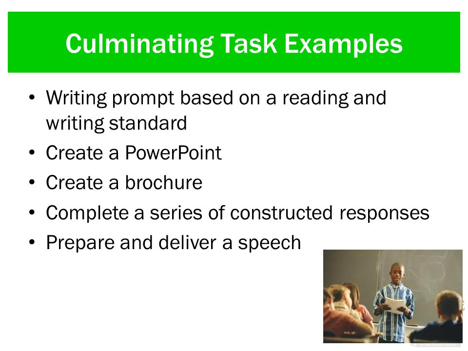 Culminating Task Examples Writing prompt based on a reading and writing standard Create a PowerPoint Create a brochure Complete a series of constructed responses Prepare and deliver a speech