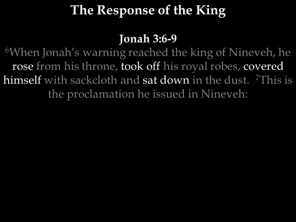 The Response of the King Jonah 3:6-9 6 When Jonah's warning reached the king of Nineveh, he rose from his throne, took off his royal robes, covered himself with sackcloth and sat down in the dust.
