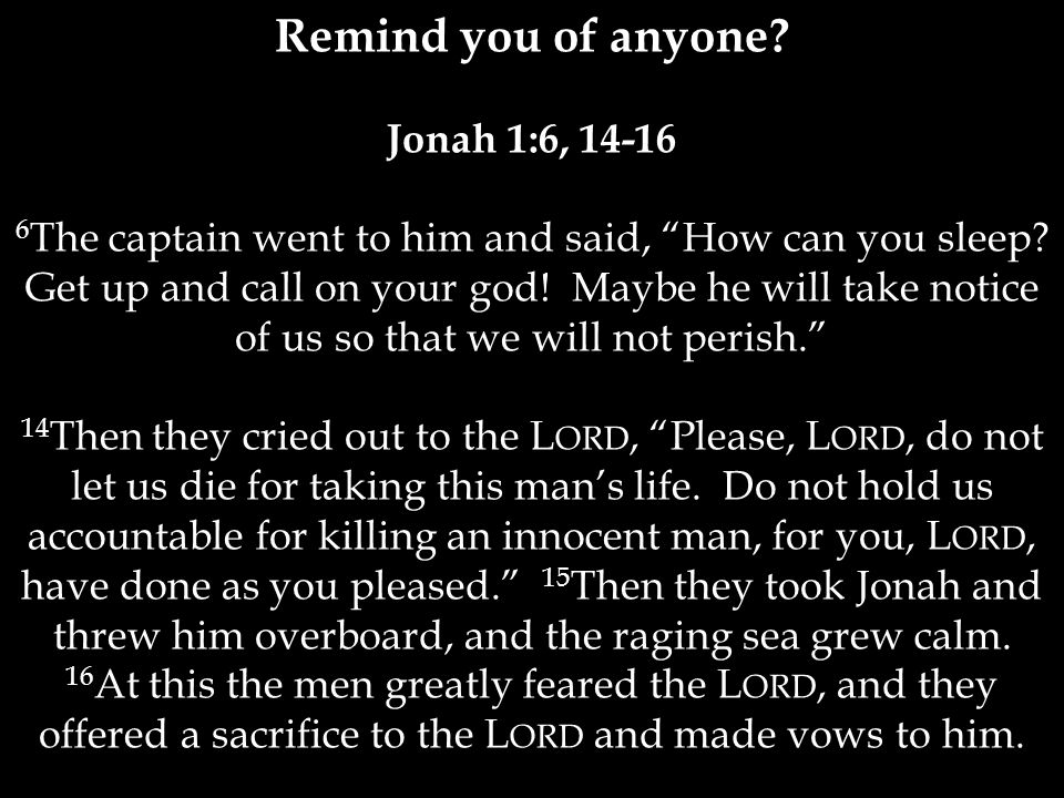 Remind you of anyone.Jonah 1:6, 14-16 6 The captain went to him and said, How can you sleep.