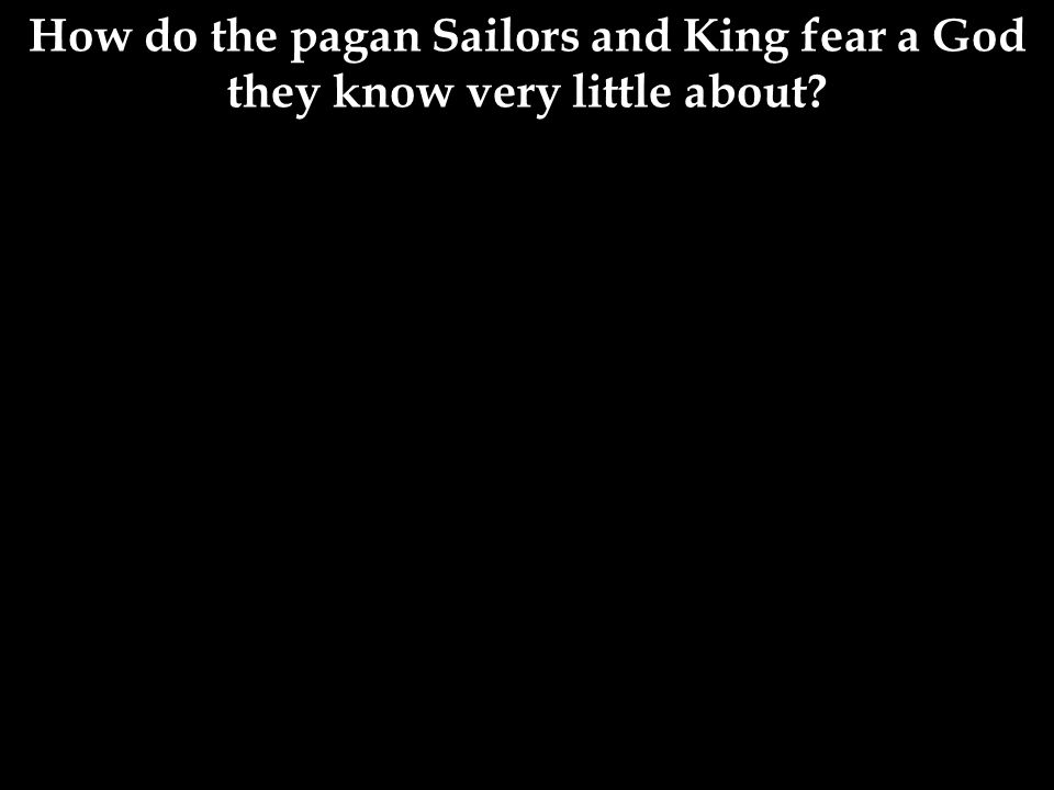 How do the pagan Sailors and King fear a God they know very little about