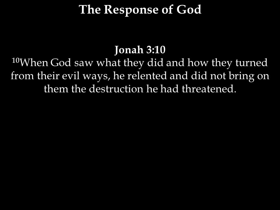 Jonah 3:10 10 When God saw what they did and how they turned from their evil ways, he relented and did not bring on them the destruction he had threatened.
