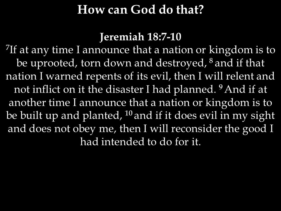 Jeremiah 18:7-10 7 If at any time I announce that a nation or kingdom is to be uprooted, torn down and destroyed, 8 and if that nation I warned repents of its evil, then I will relent and not inflict on it the disaster I had planned.