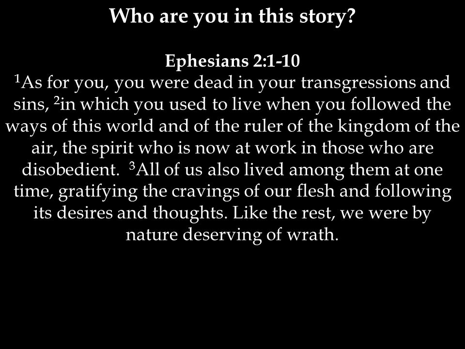 Ephesians 2:1-10 1 As for you, you were dead in your transgressions and sins, 2 in which you used to live when you followed the ways of this world and