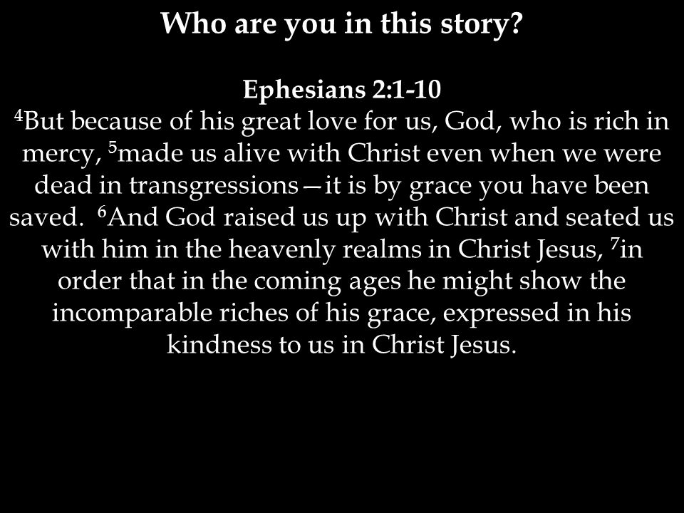 Who are you in this story? Ephesians 2:1-10 4 But because of his great love for us, God, who is rich in mercy, 5 made us alive with Christ even when w