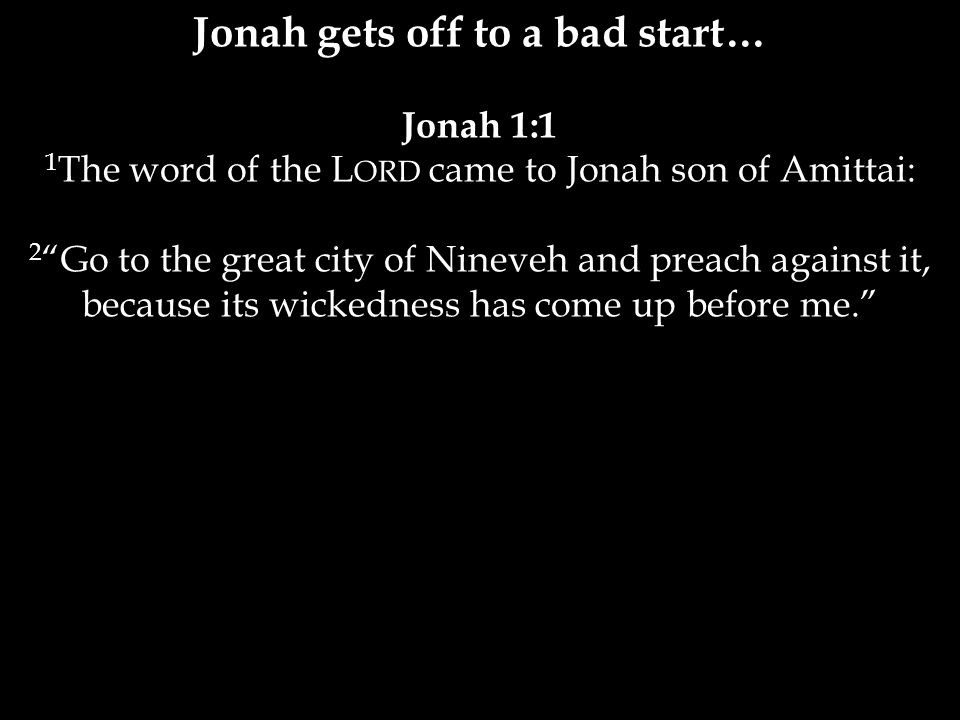 Jonah gets off to a bad start… Jonah 1:1 1 The word of the L ORD came to Jonah son of Amittai: 2 Go to the great city of Nineveh and preach against it, because its wickedness has come up before me.