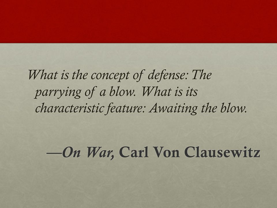 What is the concept of defense: The parrying of a blow. What is its characteristic feature: Awaiting the blow. —On War, Carl Von Clausewitz
