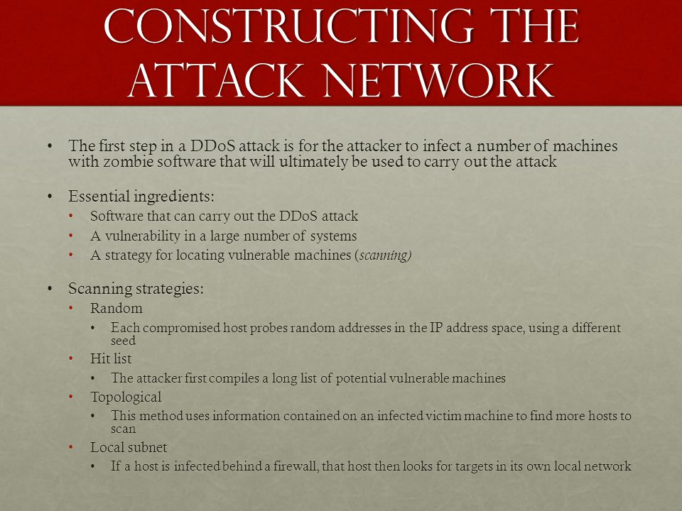 Constructing the Attack Network The first step in a DDoS attack is for the attacker to infect a number of machines with zombie software that will ulti