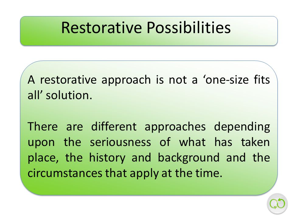 Restorative Possibilities A restorative approach is not a 'one-size fits all' solution.