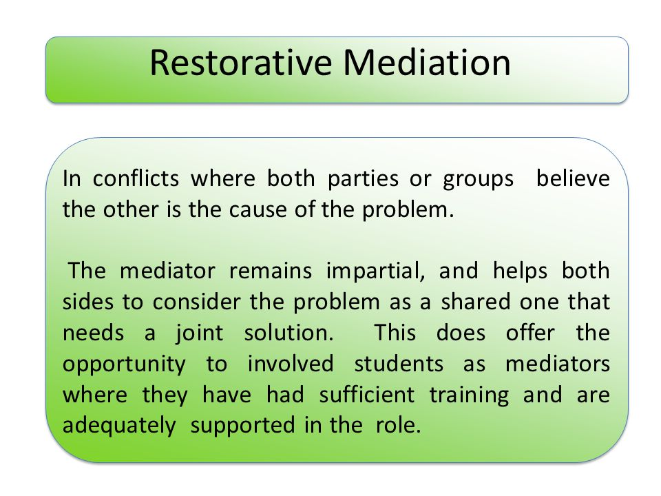 Restorative Mediation In conflicts where both parties or groups believe the other is the cause of the problem.