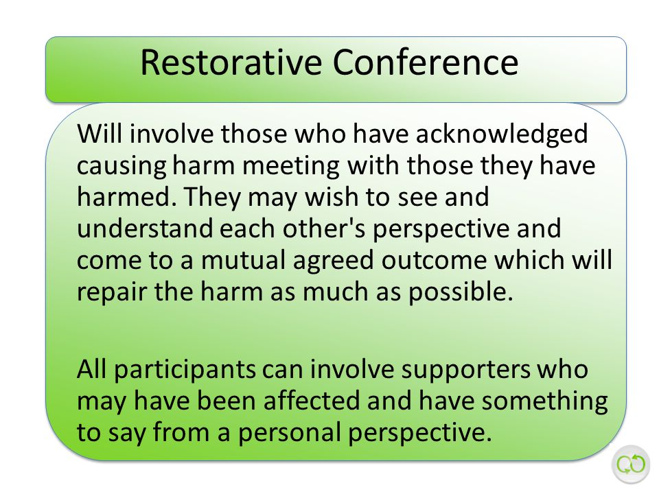 Restorative Conference Will involve those who have acknowledged causing harm meeting with those they have harmed.