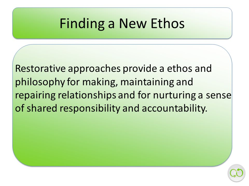 Restorative approaches provide a ethos and philosophy for making, maintaining and repairing relationships and for nurturing a sense of shared responsibility and accountability.