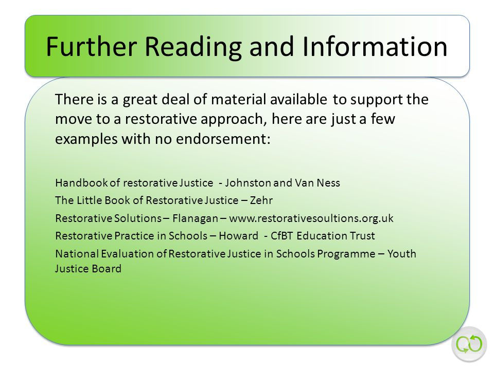 There is a great deal of material available to support the move to a restorative approach, here are just a few examples with no endorsement: Handbook of restorative Justice - Johnston and Van Ness The Little Book of Restorative Justice – Zehr Restorative Solutions – Flanagan – www.restorativesoultions.org.uk Restorative Practice in Schools – Howard - CfBT Education Trust National Evaluation of Restorative Justice in Schools Programme – Youth Justice Board Further Reading and Information