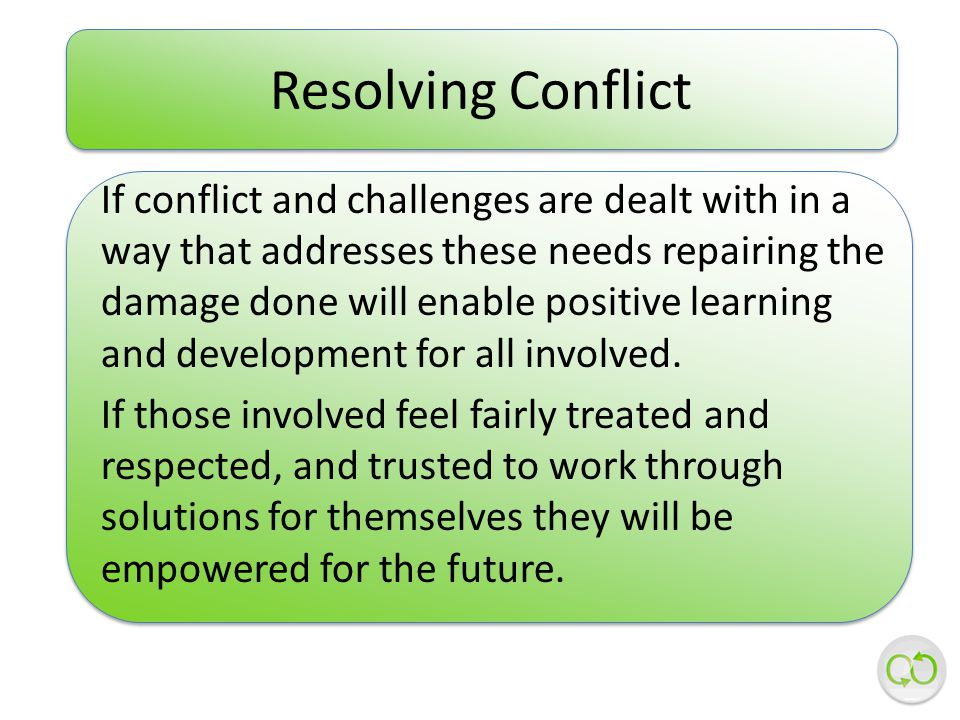 If conflict and challenges are dealt with in a way that addresses these needs repairing the damage done will enable positive learning and development for all involved.