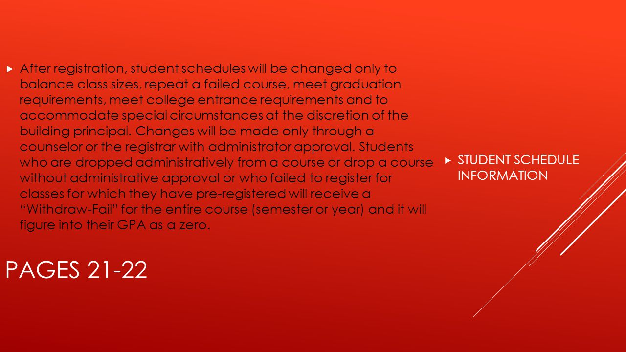  STUDENT SCHEDULE INFORMATION PAGES 21-22  After registration, student schedules will be changed only to balance class sizes, repeat a failed course, meet graduation requirements, meet college entrance requirements and to accommodate special circumstances at the discretion of the building principal.