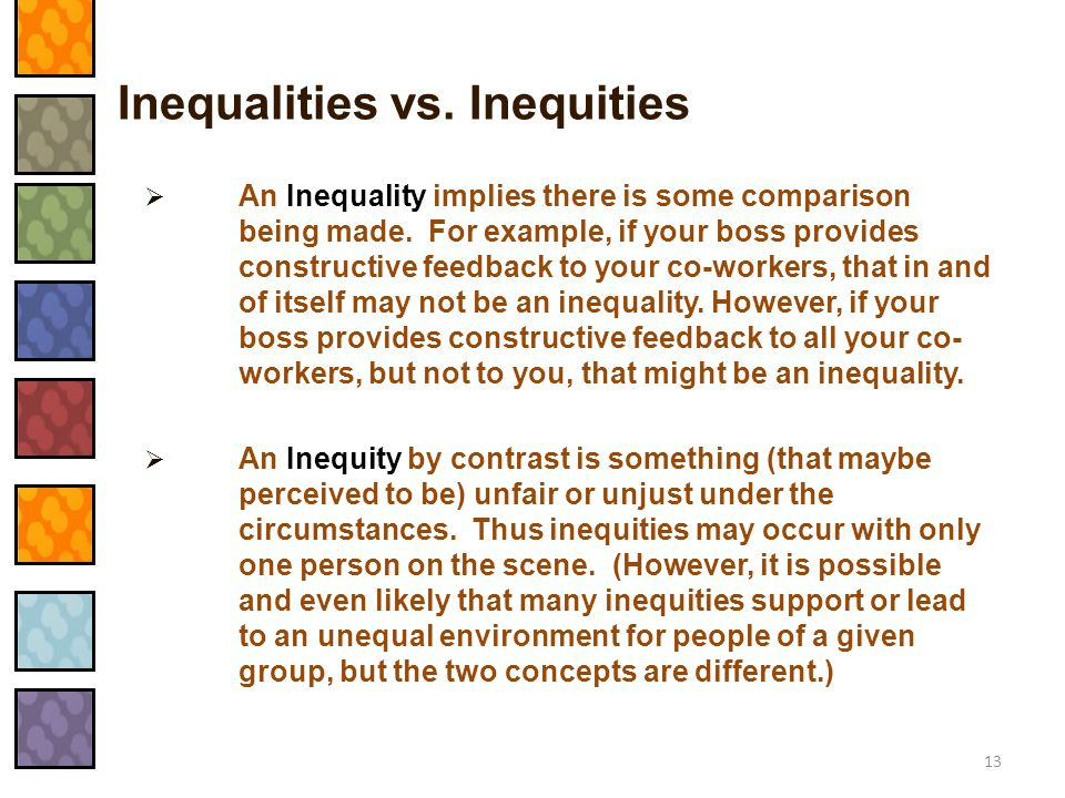Inequalities vs. Inequities  An Inequality implies there is some comparison being made. For example, if your boss provides constructive feedback to y
