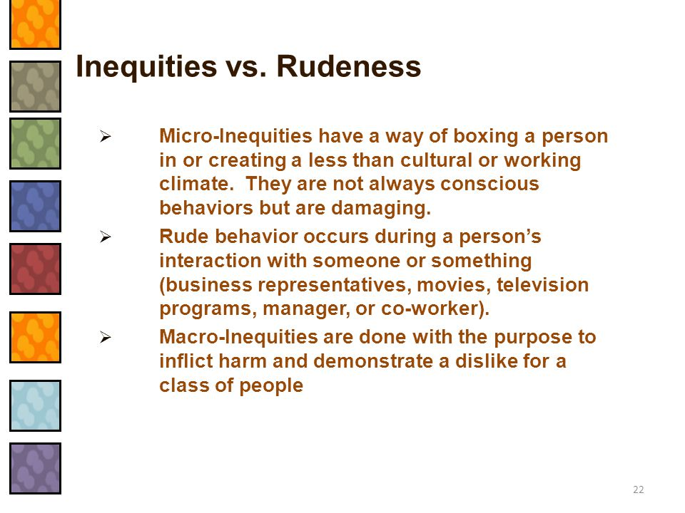 Inequities vs. Rudeness  Micro-Inequities have a way of boxing a person in or creating a less than cultural or working climate. They are not always c