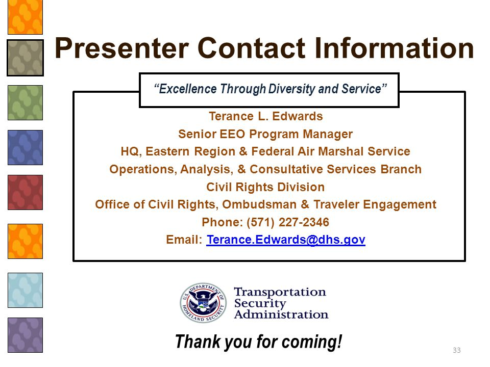 """Presenter Contact Information 33 """"Excellence Through Diversity and Service"""" Thank you for coming! Terance L. Edwards Senior EEO Program Manager HQ, Ea"""