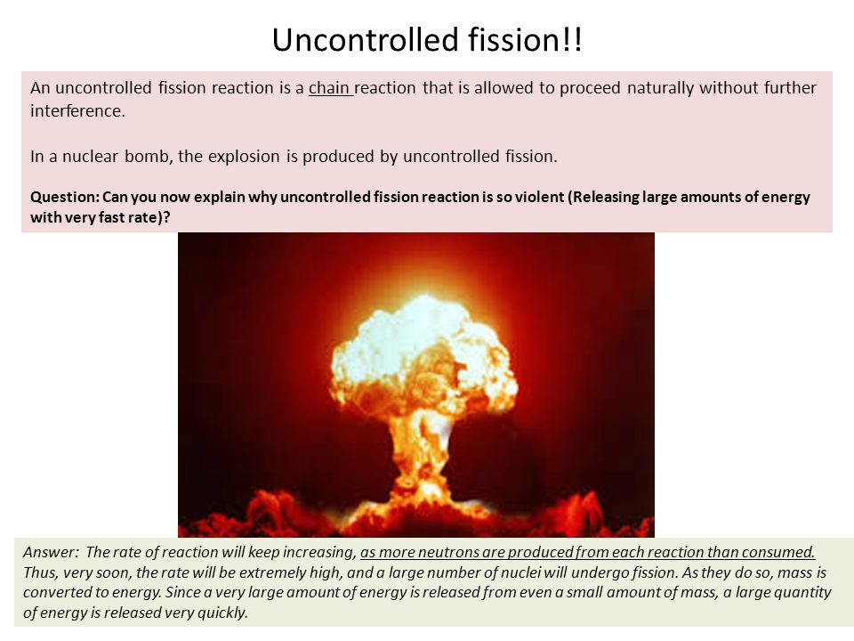 Uncontrolled fission!! Nuclear bomb picture Answer: The rate of reaction will keep increasing, as more neutrons are produced from each reaction than c
