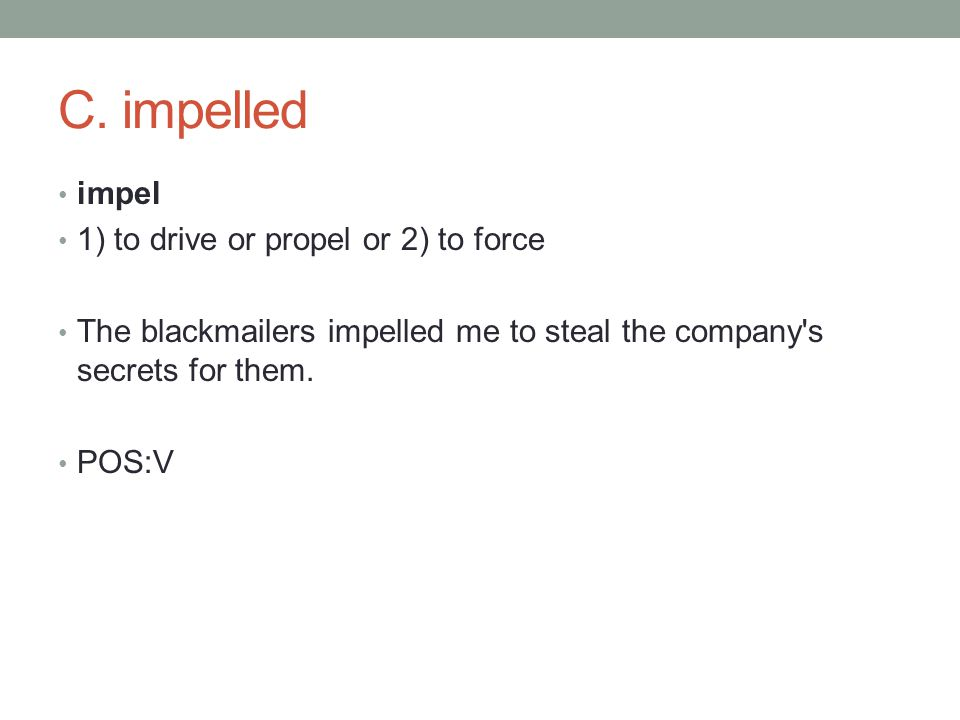 impel 1) to drive or propel or 2) to force The blackmailers impelled me to steal the company s secrets for them.