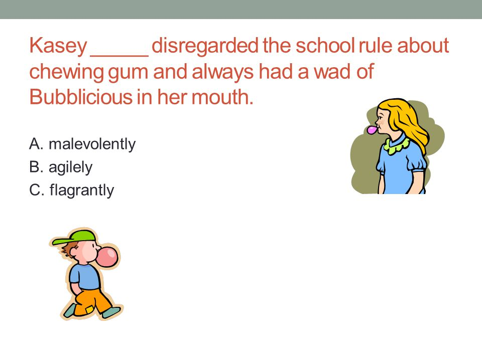 Kasey _____ disregarded the school rule about chewing gum and always had a wad of Bubblicious in her mouth.
