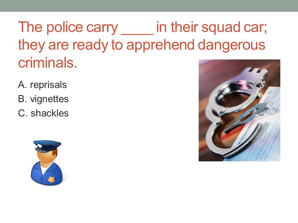 The police carry ____ in their squad car; they are ready to apprehend dangerous criminals.