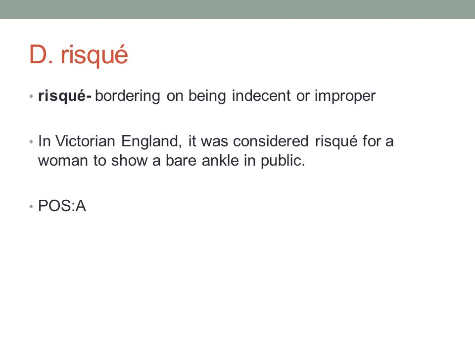 risqué- bordering on being indecent or improper In Victorian England, it was considered risqué for a woman to show a bare ankle in public.