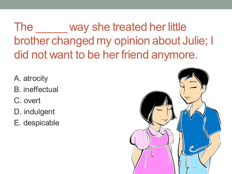 The _____ way she treated her little brother changed my opinion about Julie; I did not want to be her friend anymore.