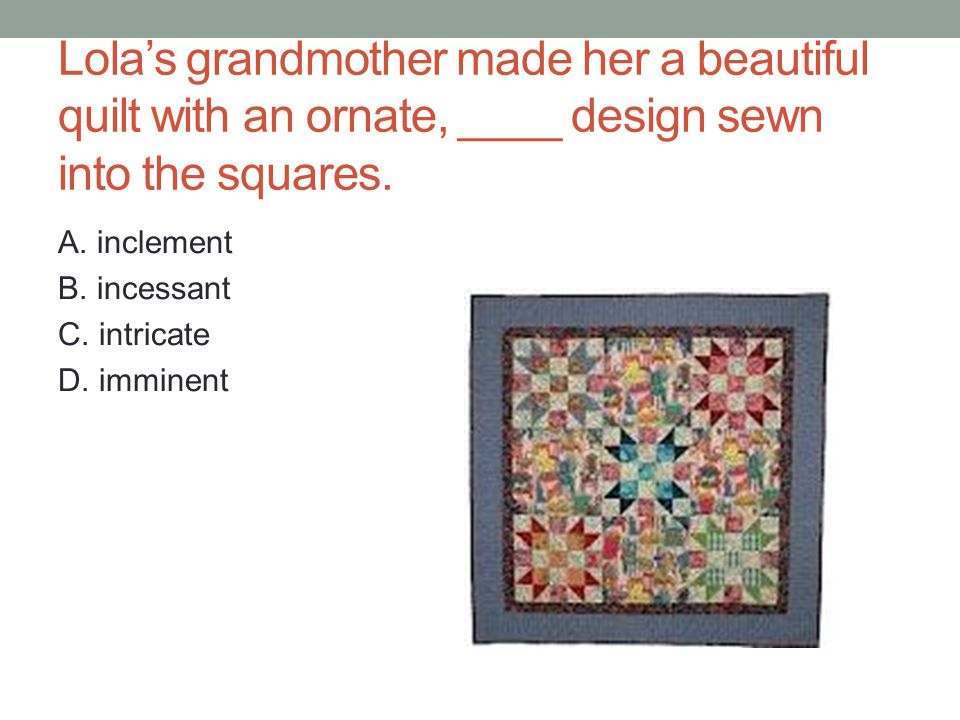 Lola's grandmother made her a beautiful quilt with an ornate, ____ design sewn into the squares.