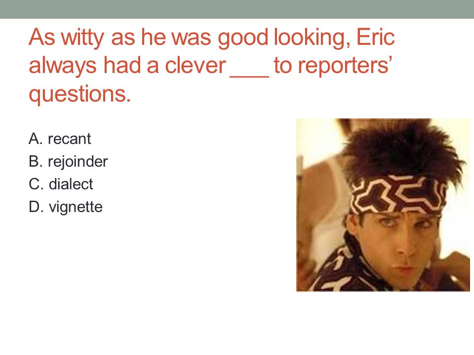 As witty as he was good looking, Eric always had a clever ___ to reporters' questions.