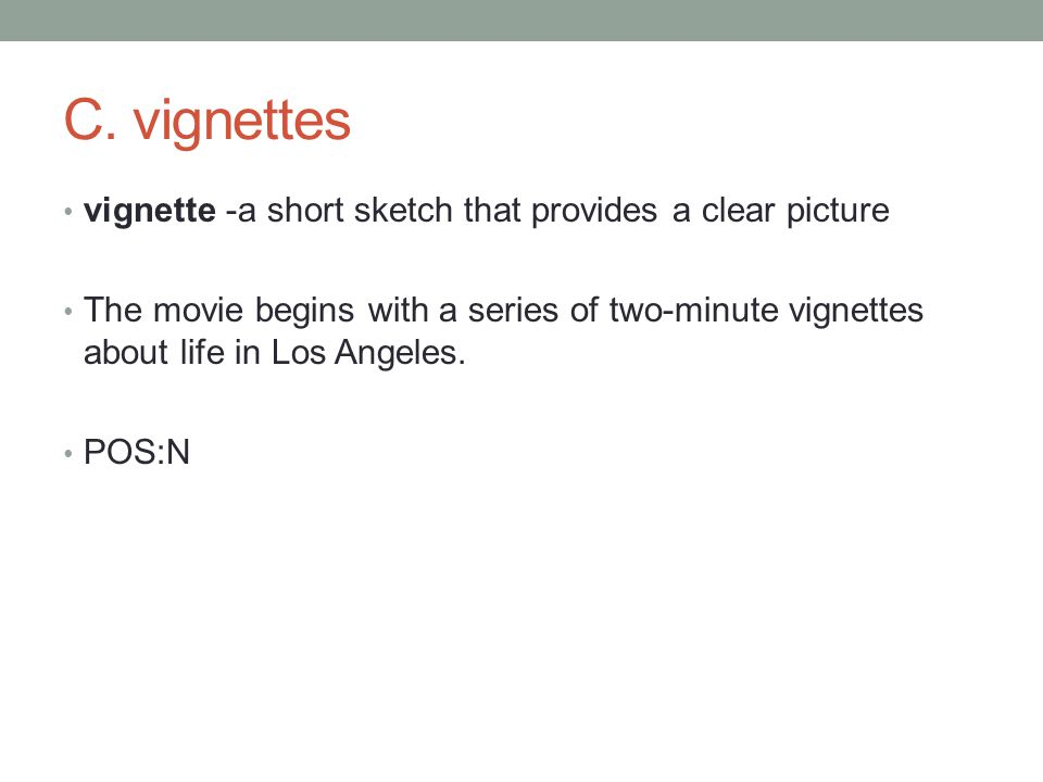 vignette -a short sketch that provides a clear picture The movie begins with a series of two-minute vignettes about life in Los Angeles.