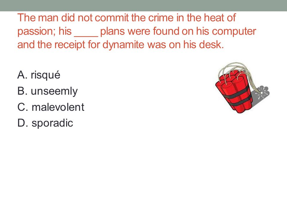 The man did not commit the crime in the heat of passion; his ____ plans were found on his computer and the receipt for dynamite was on his desk.